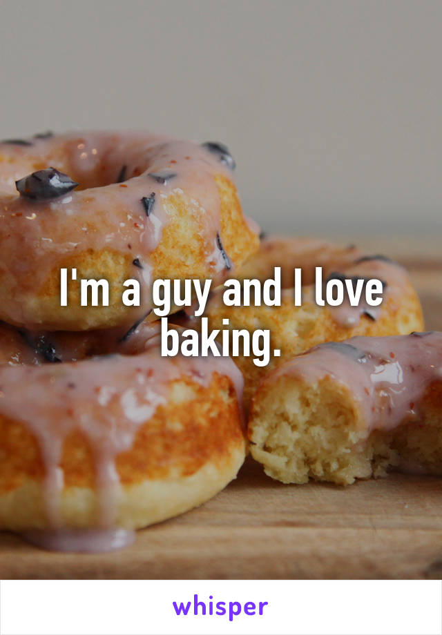 I'm a guy and I love baking.