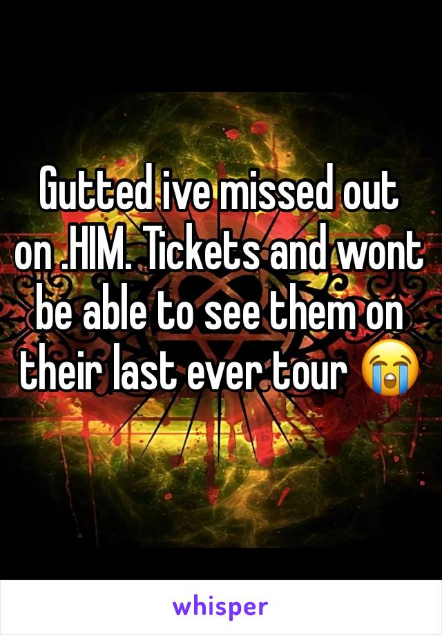 Gutted ive missed out on .HIM. Tickets and wont be able to see them on their last ever tour 😭