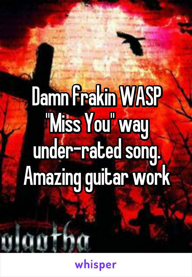 """Damn frakin WASP """"Miss You"""" way under-rated song. Amazing guitar work"""