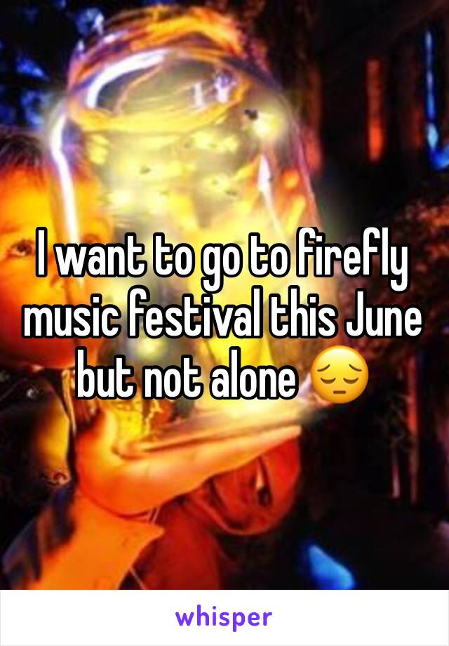I want to go to firefly music festival this June but not alone 😔