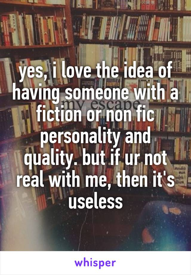 yes, i love the idea of having someone with a fiction or non fic personality and quality. but if ur not real with me, then it's useless