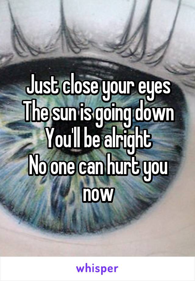 Just close your eyes The sun is going down You'll be alright No one can hurt you now