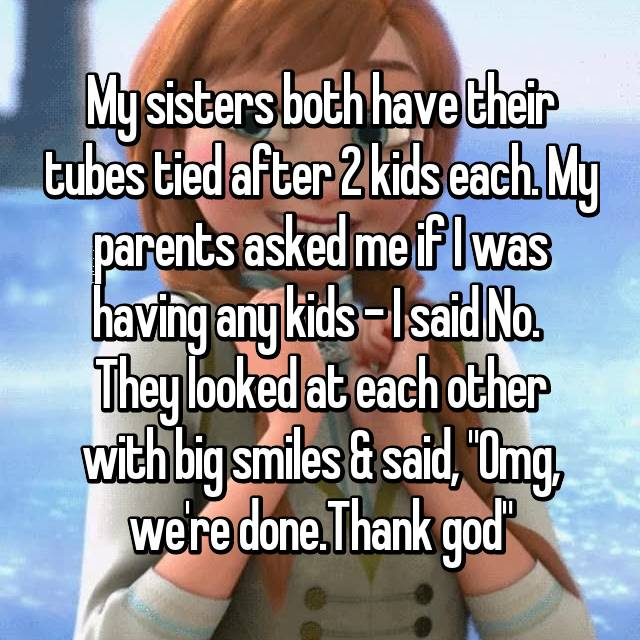 """My sisters both have their tubes tied after 2 kids each. My parents asked me if I was having any kids - I said No.  They looked at each other with big smiles & said, """"Omg, we're done.Thank god""""😂"""