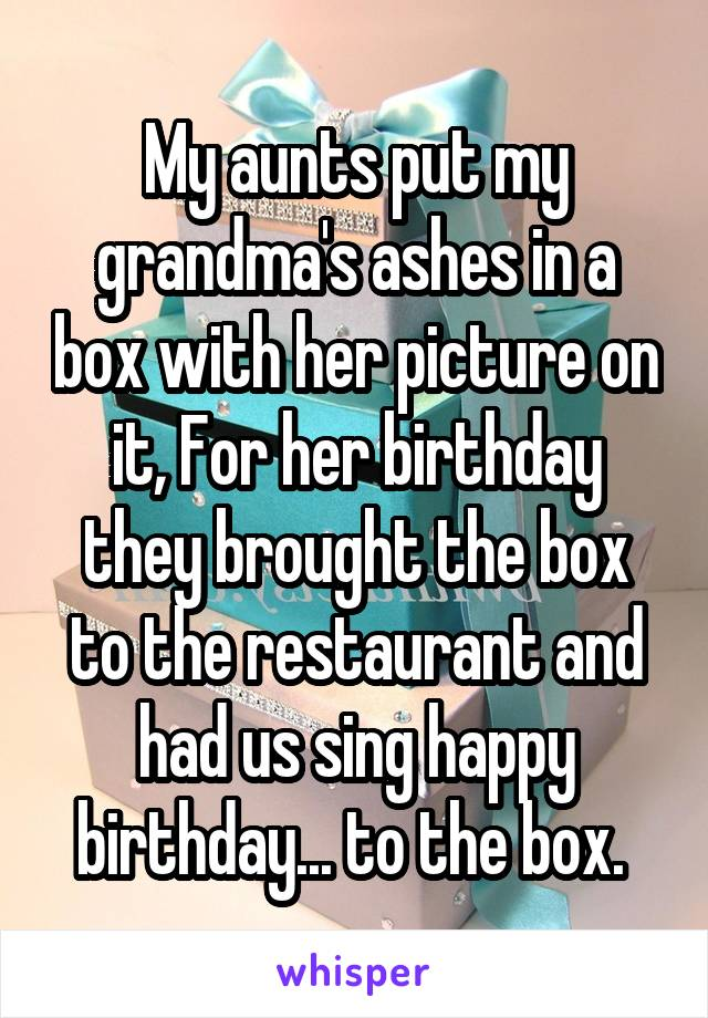My aunts put my grandma's ashes in a box with her picture on it, For her birthday they brought the box to the restaurant and had us sing happy birthday... to the box.