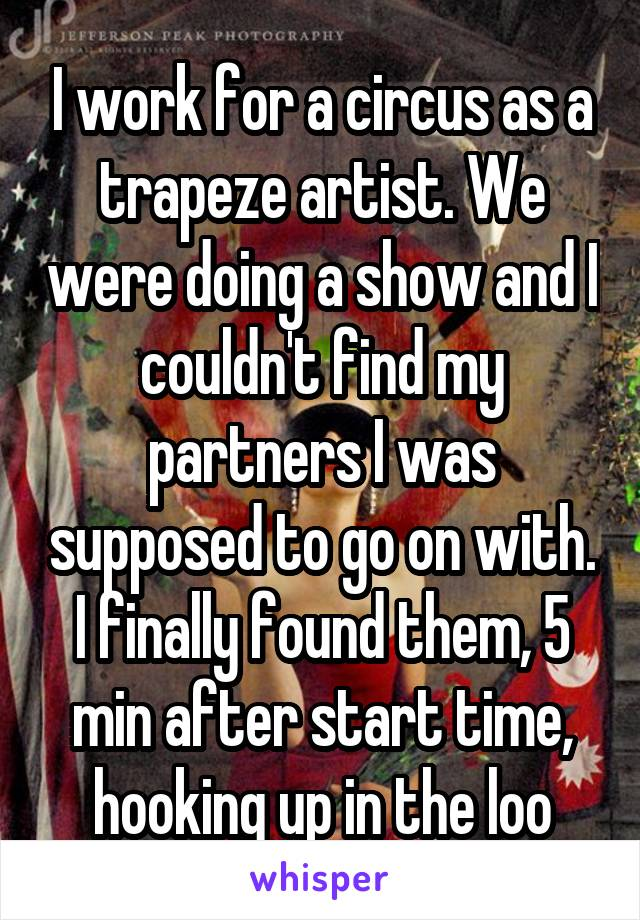 I work for a circus as a trapeze artist. We were doing a show and I couldn't find my partners I was supposed to go on with. I finally found them, 5 min after start time, hooking up in the loo