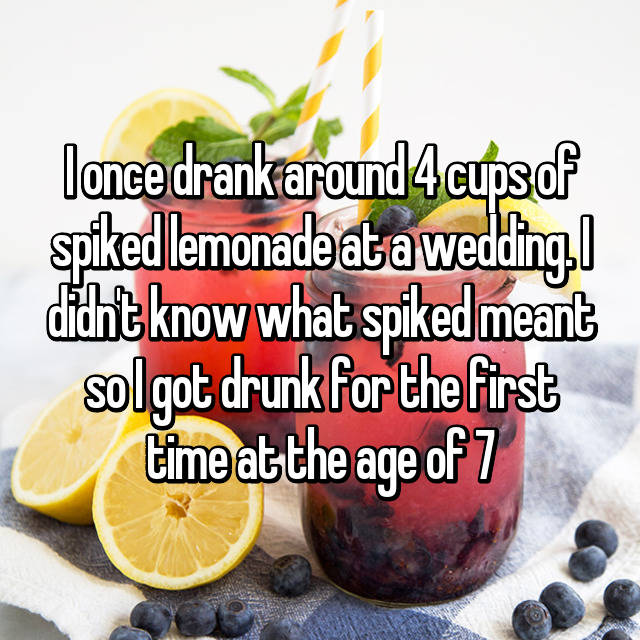 I once drank around 4 cups of spiked lemonade at a wedding. I didn't know what spiked meant so I got drunk for the first time at the age of 7