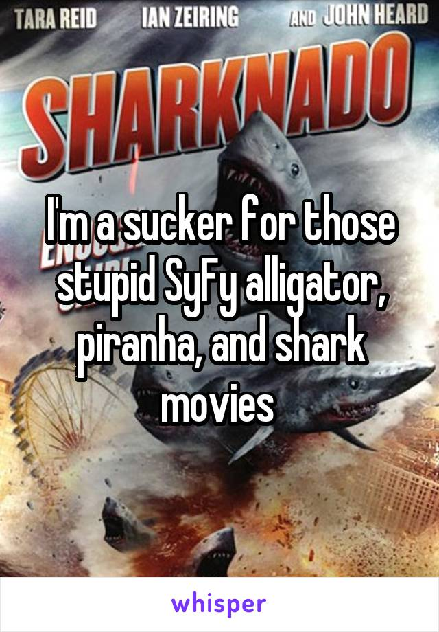 I'm a sucker for those stupid SyFy alligator, piranha, and