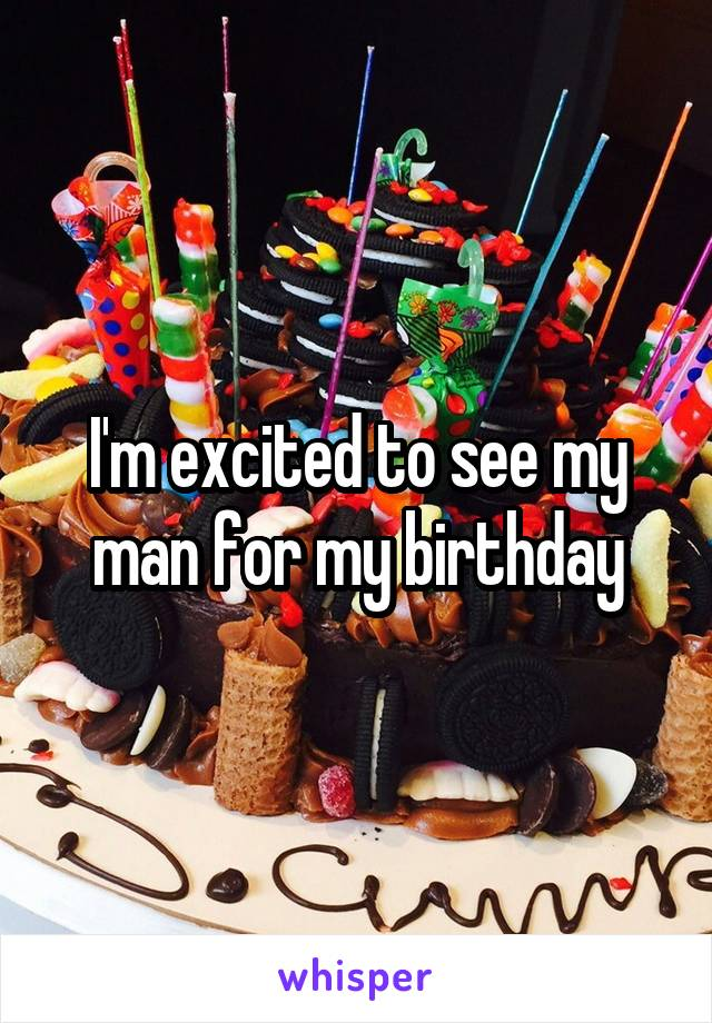 I'm excited to see my man for my birthday