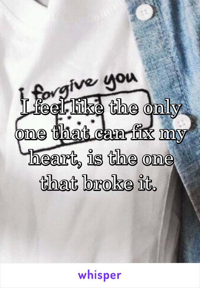 I feel like the only one that can fix my heart, is the one that broke it.