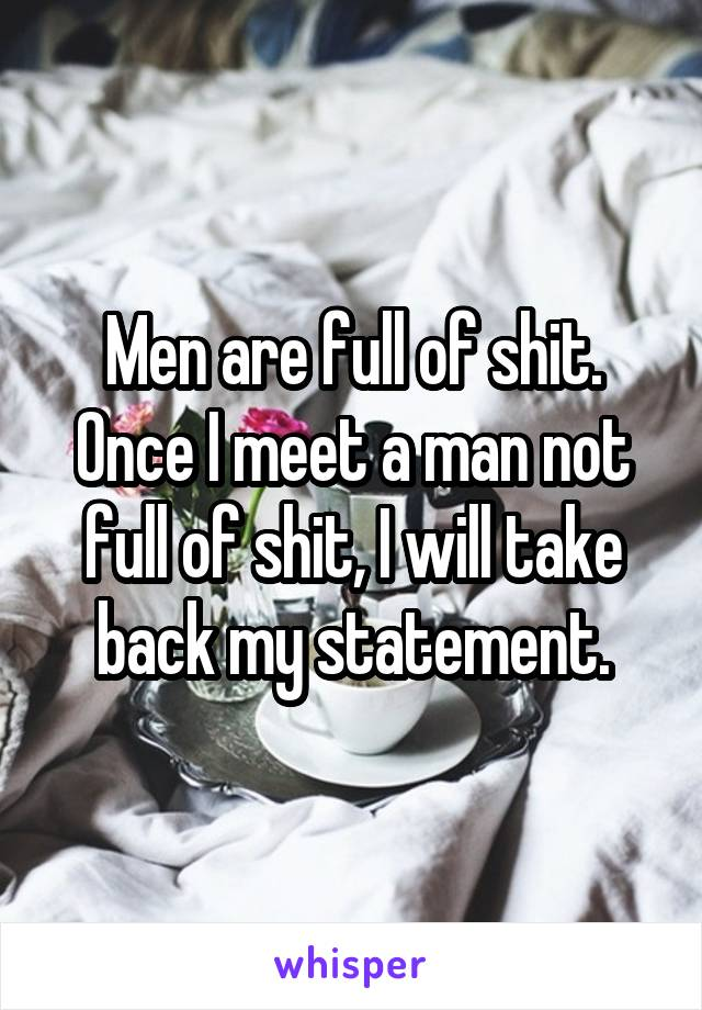 Men are full of shit. Once I meet a man not full of shit, I will take back my statement.