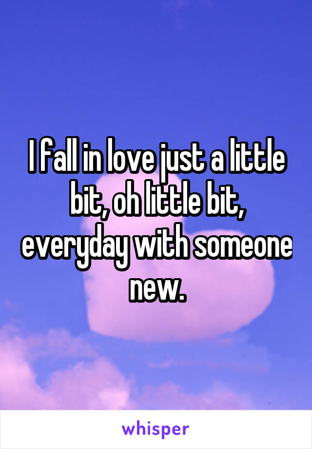 I fall in love just a little bit, oh little bit, everyday with someone new.