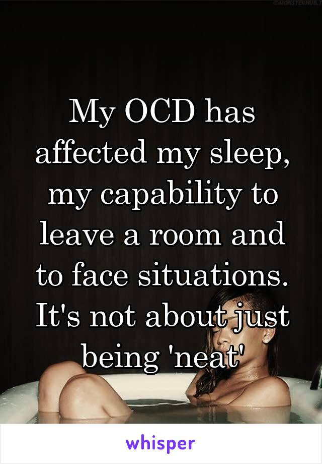 My OCD has affected my sleep, my capability to leave a room and to face situations. It's not about just being 'neat'