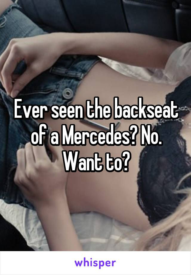 Ever seen the backseat of a Mercedes? No. Want to?