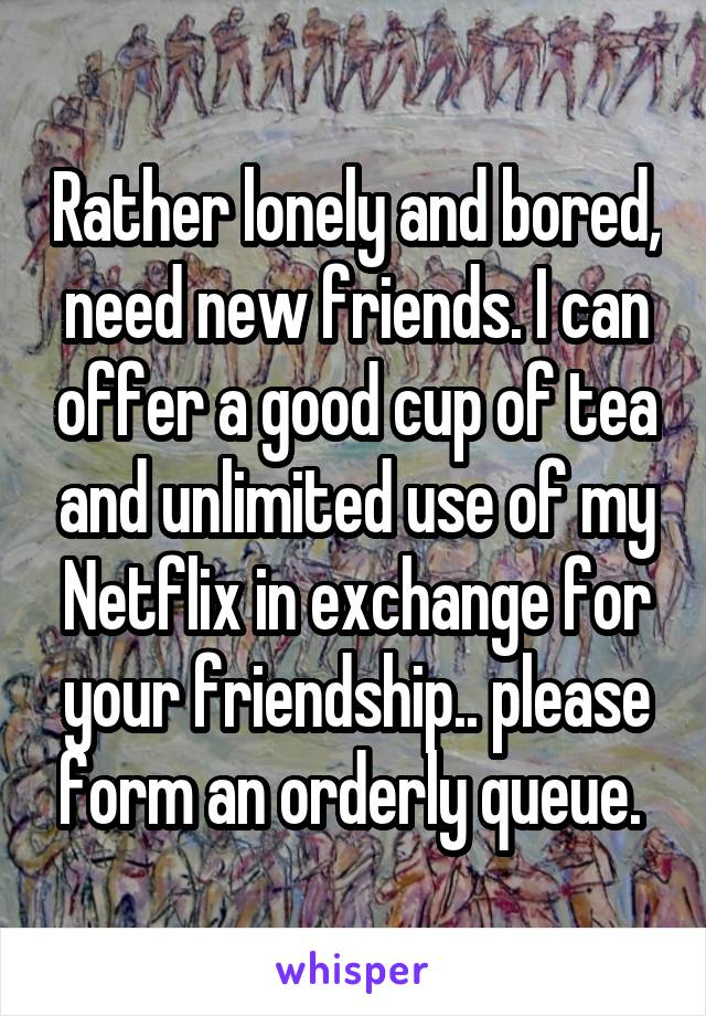 Rather lonely and bored, need new friends. I can offer a good cup of tea and unlimited use of my Netflix in exchange for your friendship.. please form an orderly queue.
