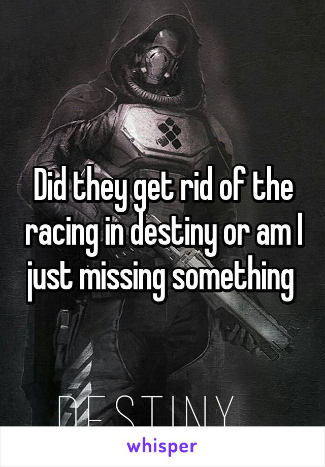 Did they get rid of the racing in destiny or am I just missing something
