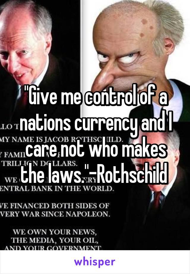 """Give me control of a nations currency and I care not who makes the laws.""-Rothschild"