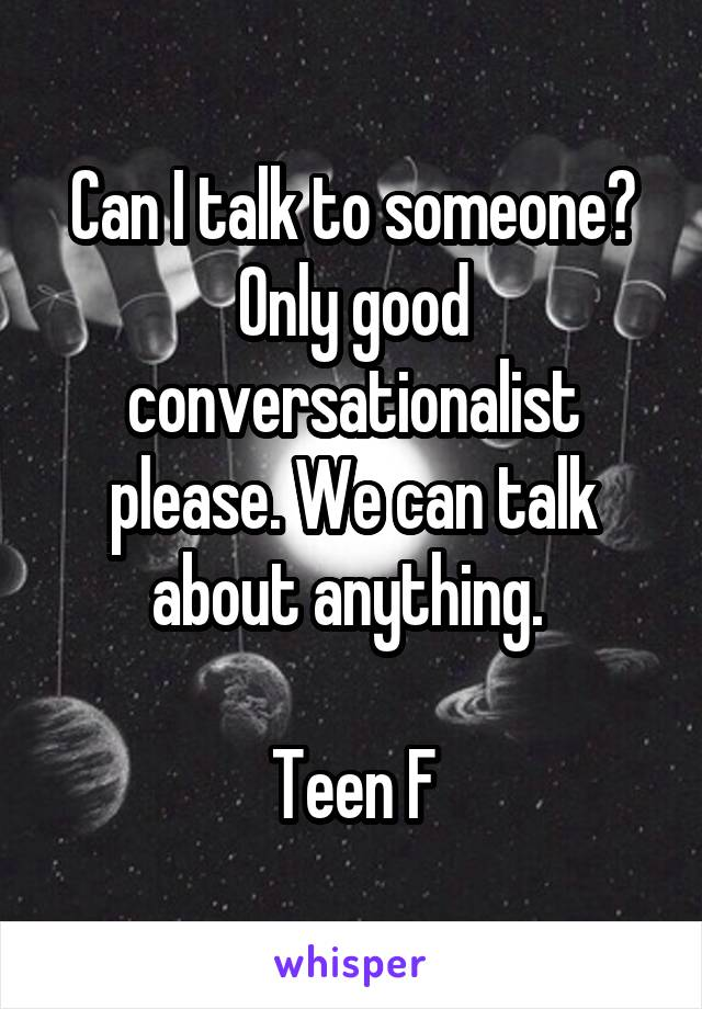 Can I talk to someone? Only good conversationalist please. We can talk about anything.   Teen F