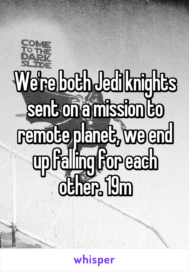 We're both Jedi knights sent on a mission to remote planet, we end up falling for each other. 19m