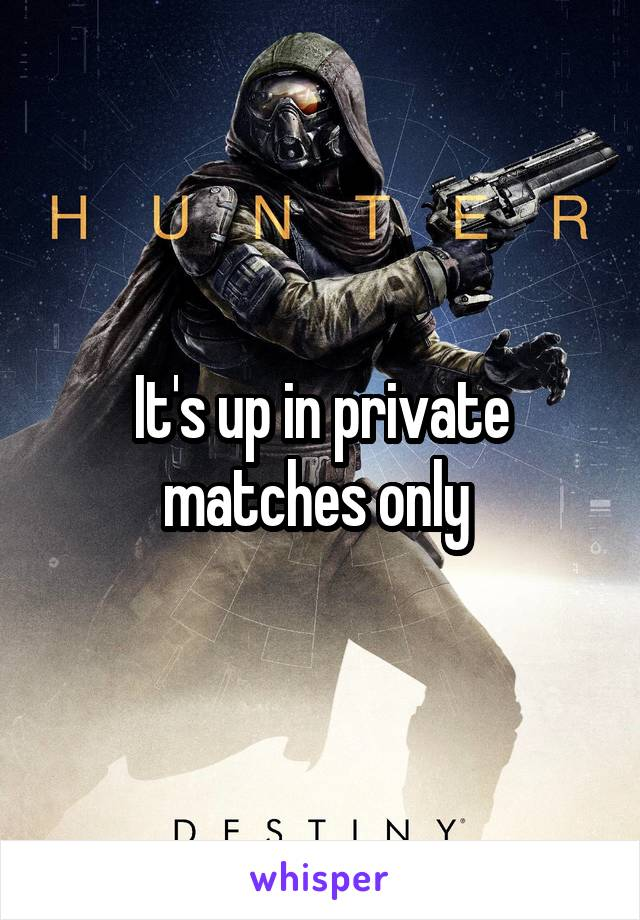 It's up in private matches only