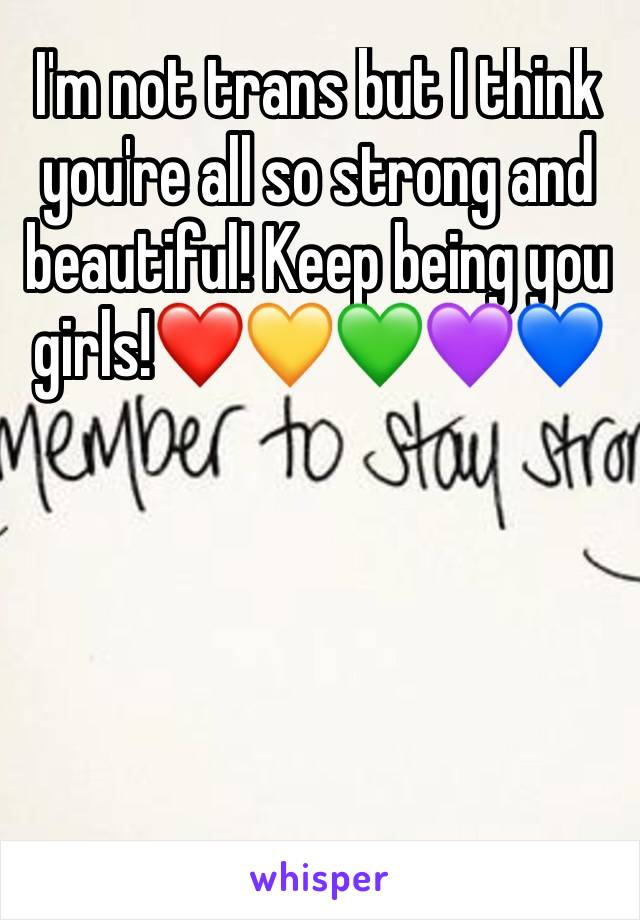 I'm not trans but I think you're all so strong and beautiful! Keep being you girls!❤️💛💚💜💙