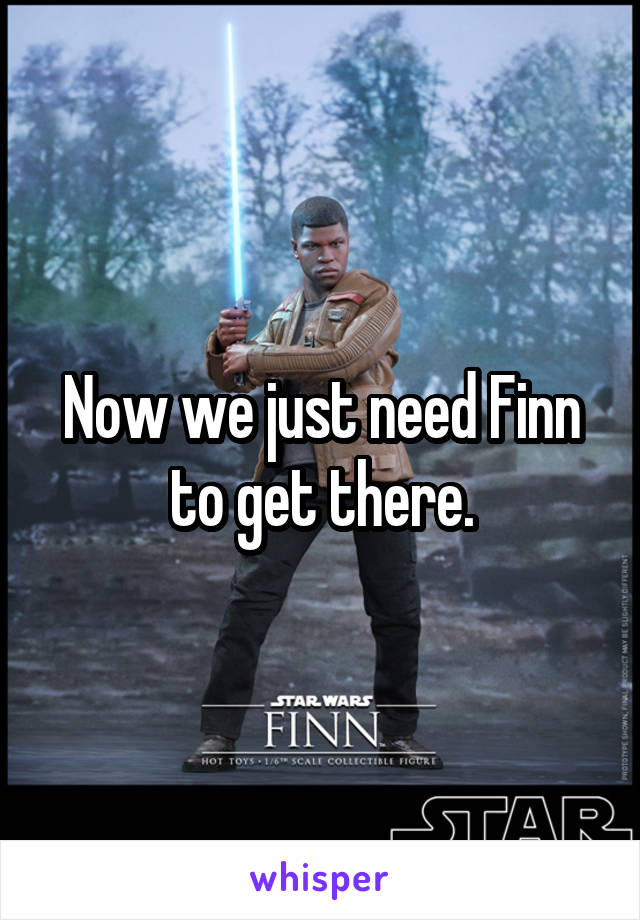 Now we just need Finn to get there.