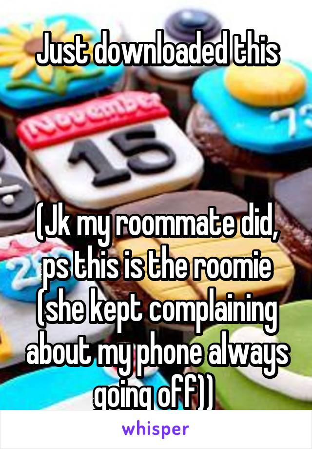 Just downloaded this    (Jk my roommate did, ps this is the roomie (she kept complaining about my phone always going off))
