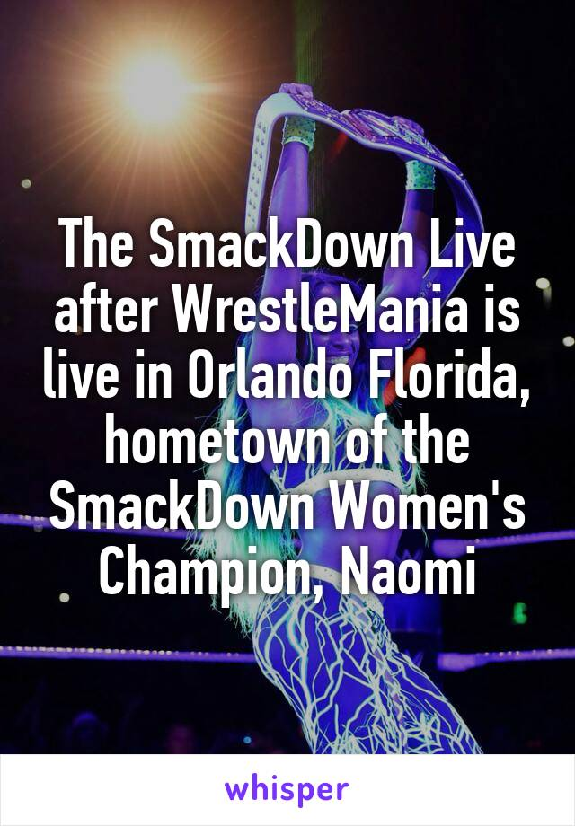 The SmackDown Live after WrestleMania is live in Orlando Florida, hometown of the SmackDown Women's Champion, Naomi