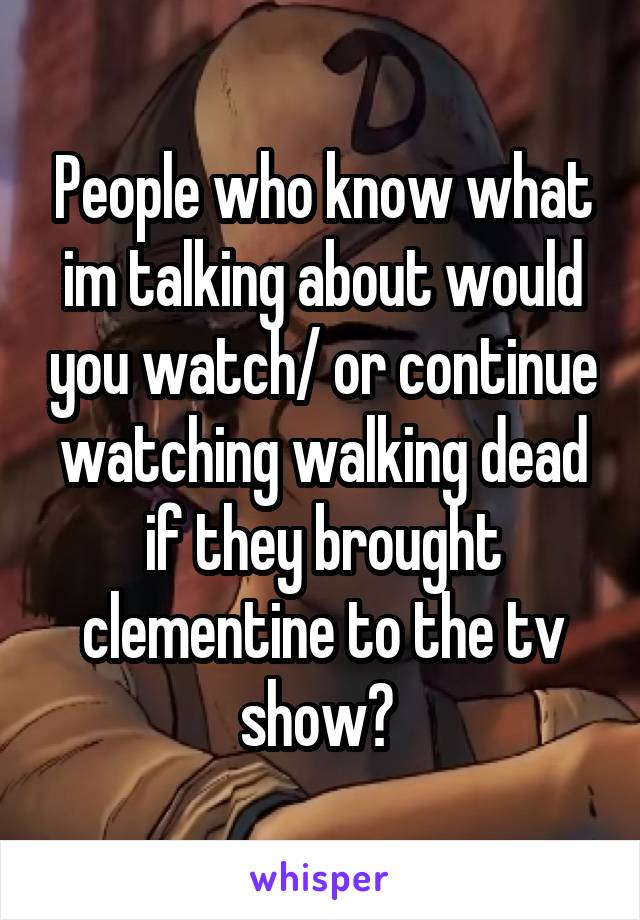 People who know what im talking about would you watch/ or continue watching walking dead if they brought clementine to the tv show?