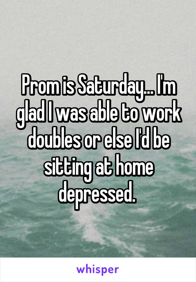 Prom is Saturday... I'm glad I was able to work doubles or else I'd be sitting at home depressed.