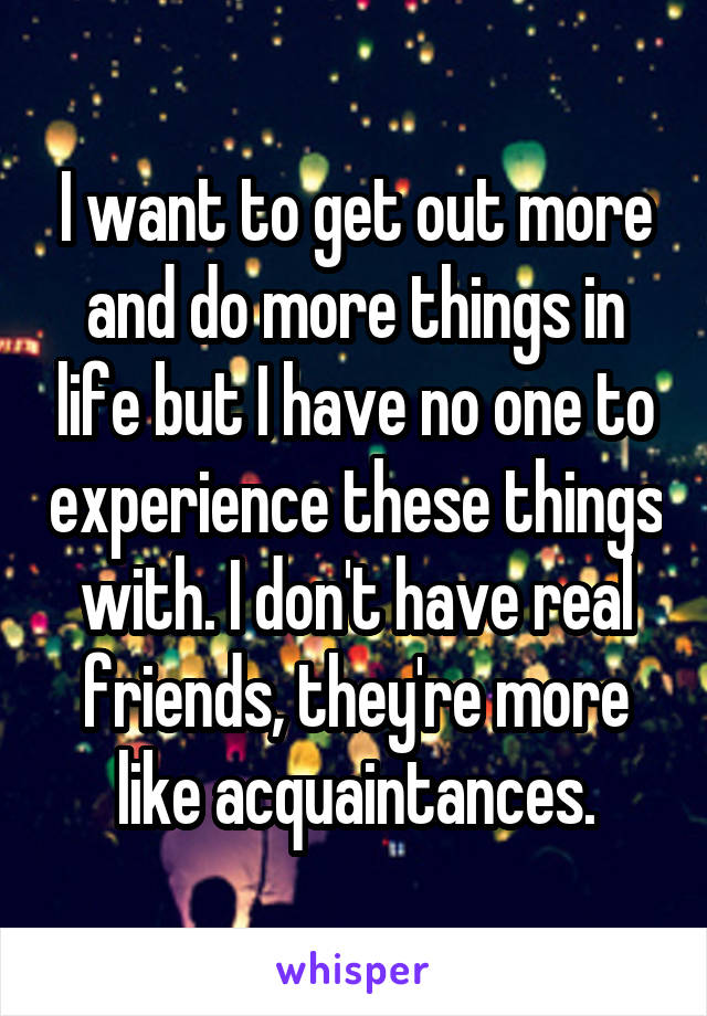 I want to get out more and do more things in life but I have no one to experience these things with. I don't have real friends, they're more like acquaintances.