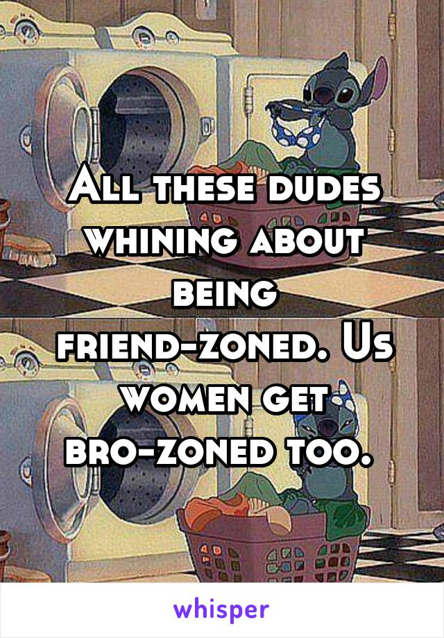 All these dudes whining about being friend-zoned. Us women get bro-zoned too.