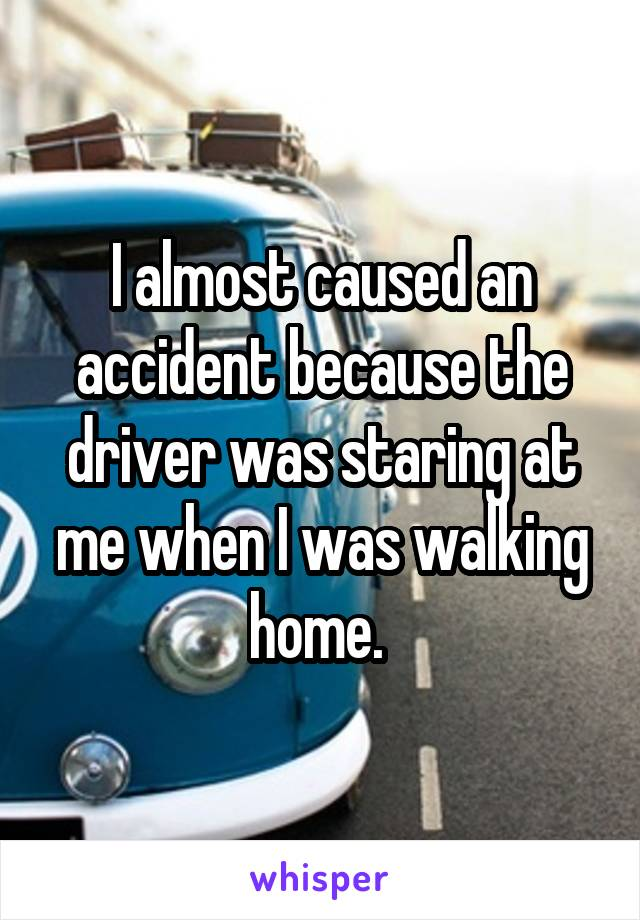 I almost caused an accident because the driver was staring at me when I was walking home.