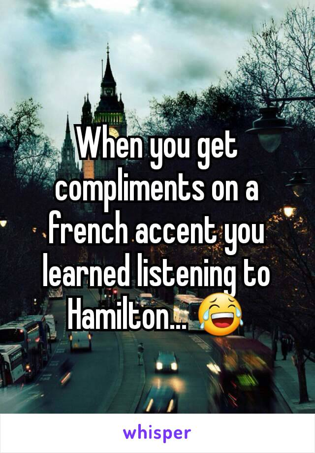 When you get compliments on a french accent you learned listening to Hamilton... 😂