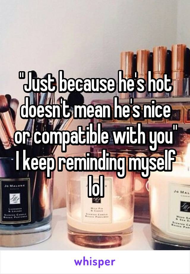 """""""Just because he's hot doesn't mean he's nice or compatible with you"""" I keep reminding myself lol"""