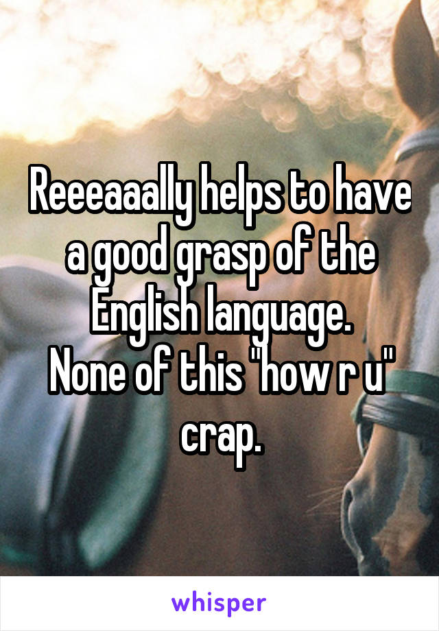 """Reeeaaally helps to have a good grasp of the English language. None of this """"how r u"""" crap."""