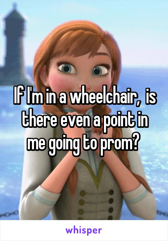 If I'm in a wheelchair,  is there even a point in me going to prom?
