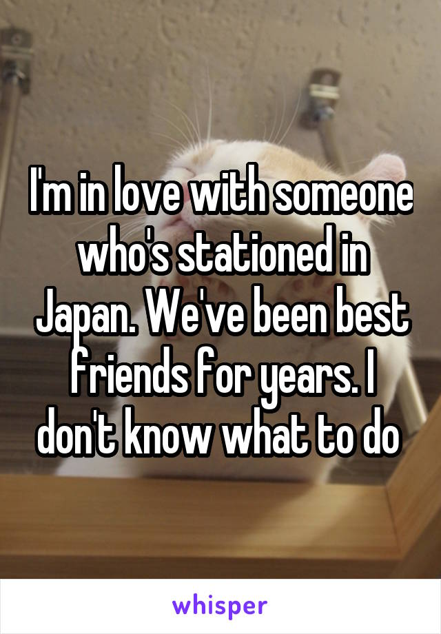 I'm in love with someone who's stationed in Japan. We've been best friends for years. I don't know what to do