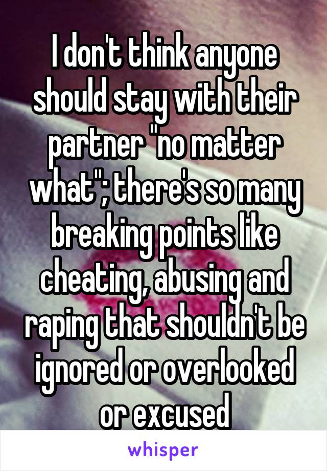 "I don't think anyone should stay with their partner ""no matter what""; there's so many breaking points like cheating, abusing and raping that shouldn't be ignored or overlooked or excused"