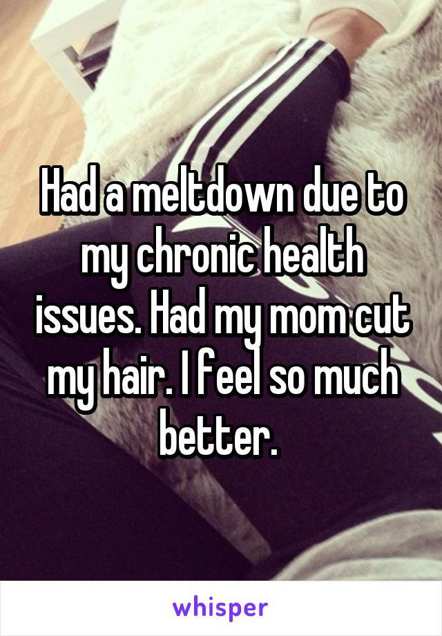Had a meltdown due to my chronic health issues. Had my mom cut my hair. I feel so much better.