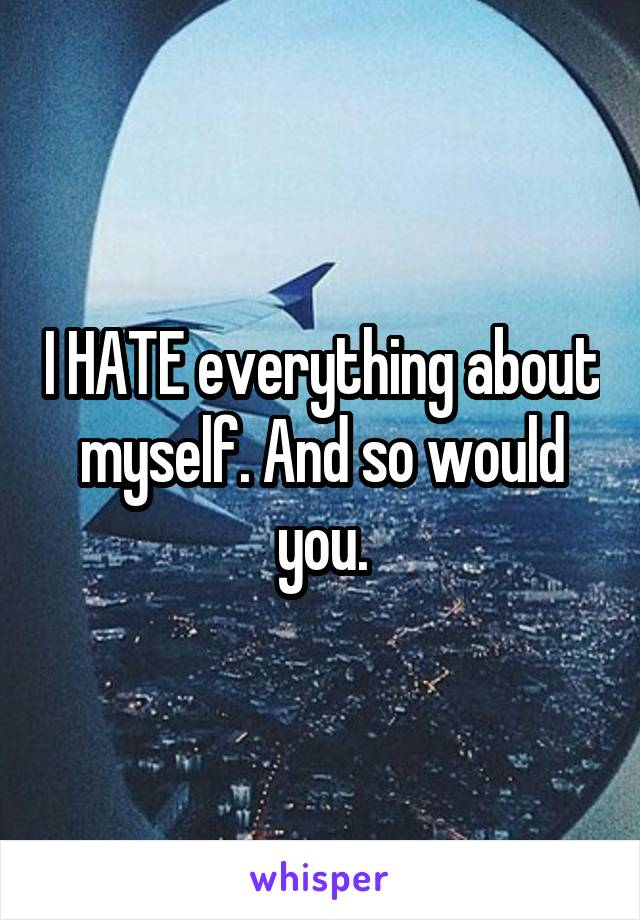 I HATE everything about myself. And so would you.