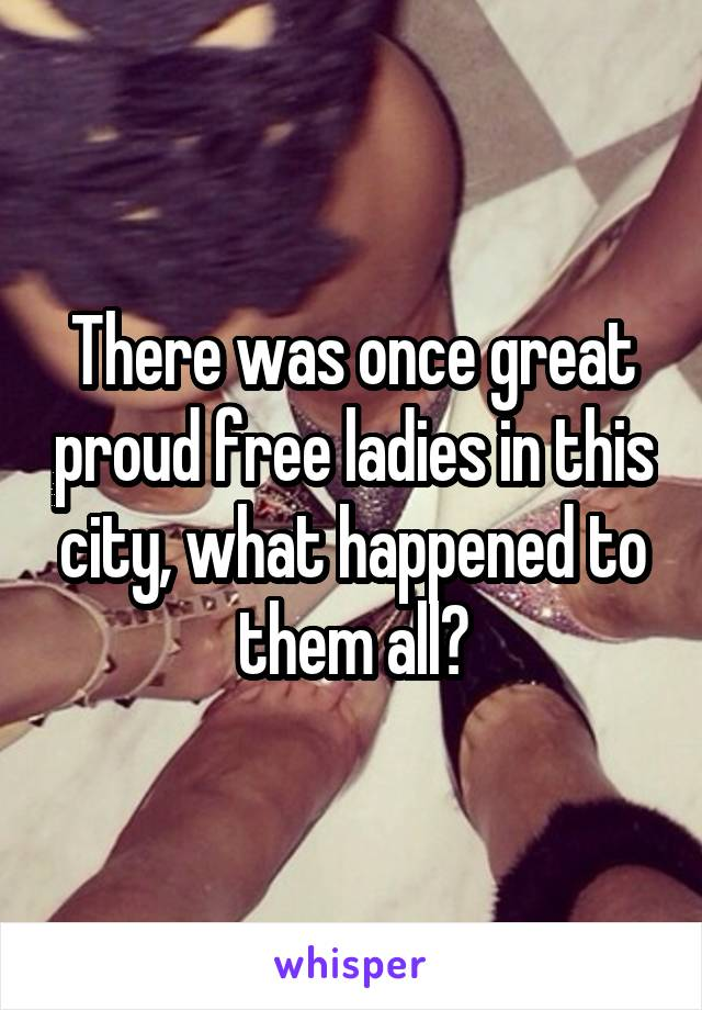 There was once great proud free ladies in this city, what happened to them all?