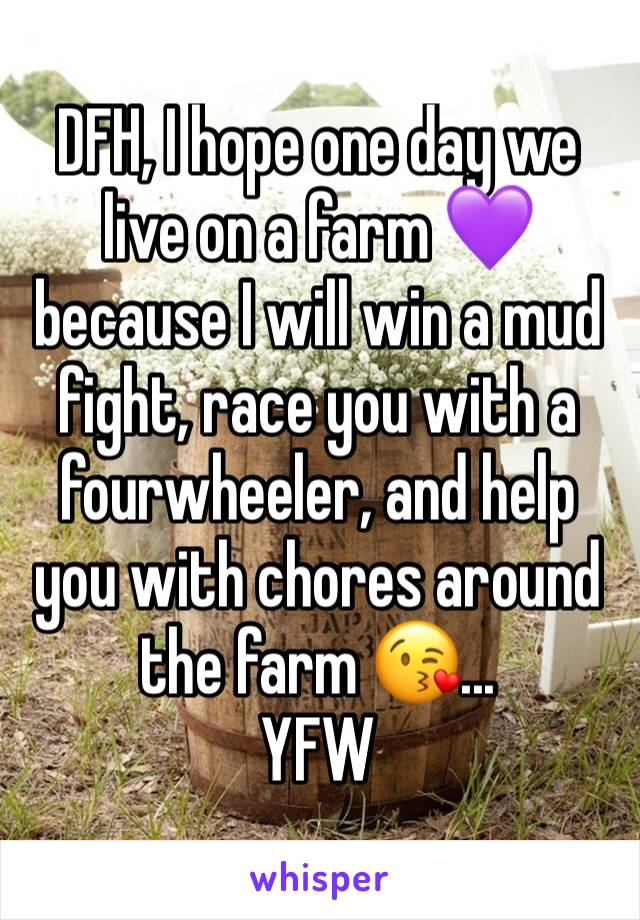 DFH, I hope one day we live on a farm 💜 because I will win a mud fight, race you with a fourwheeler, and help you with chores around the farm 😘...  YFW