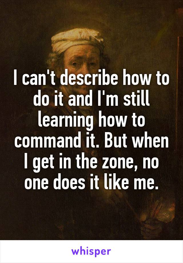I can't describe how to do it and I'm still learning how to command it. But when I get in the zone, no one does it like me.