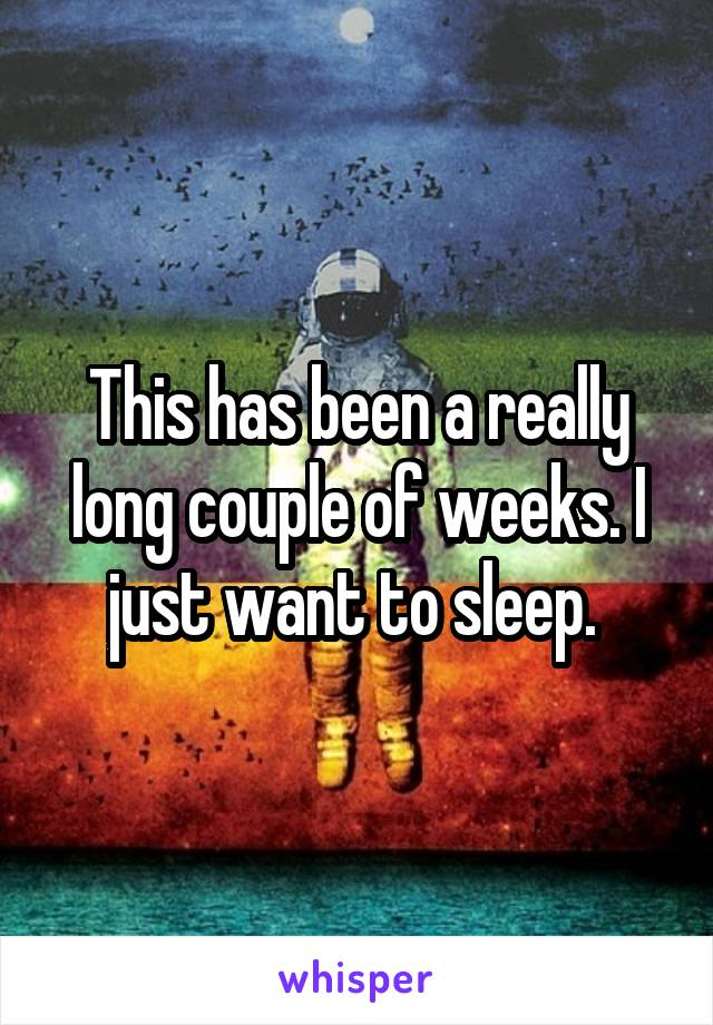 This has been a really long couple of weeks. I just want to sleep.