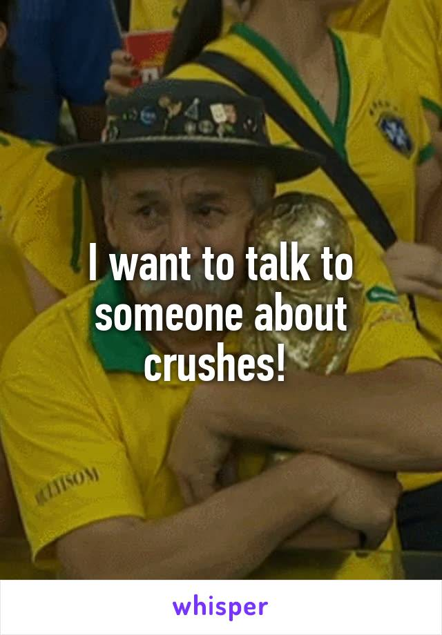 I want to talk to someone about crushes!