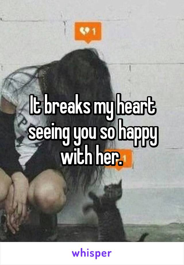 It breaks my heart seeing you so happy with her.