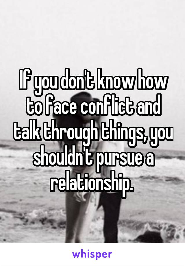 If you don't know how to face conflict and talk through things, you shouldn't pursue a relationship.