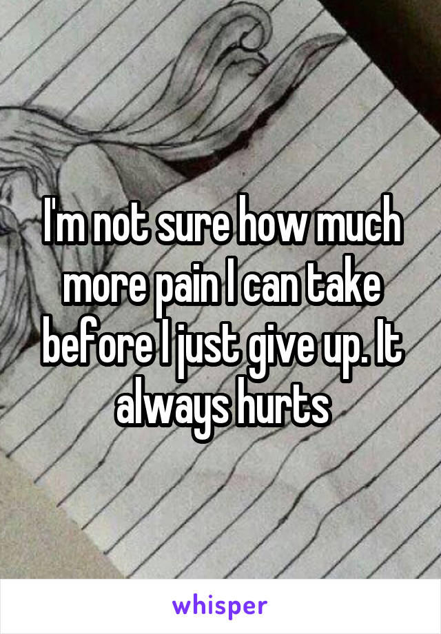 I'm not sure how much more pain I can take before I just give up. It always hurts