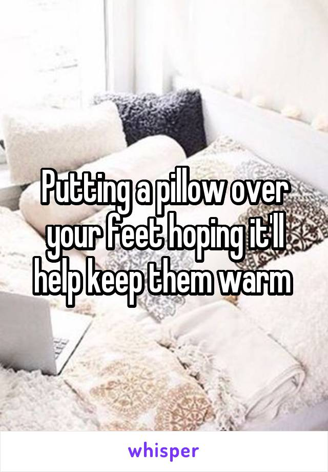 Putting a pillow over your feet hoping it'll help keep them warm