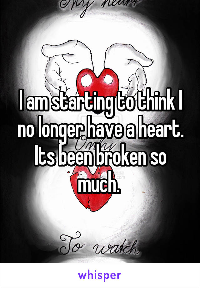 I am starting to think I no longer have a heart. Its been broken so much.